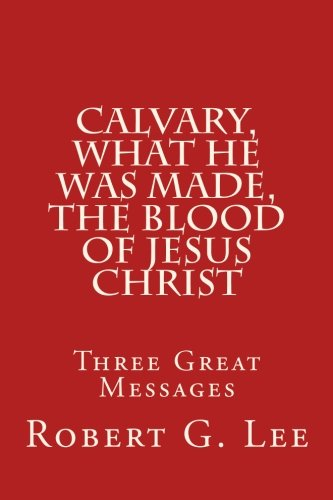 Calvary, What He was Made, The Blood of Jesus Christ: Three Great Messages