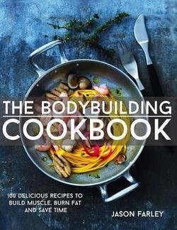Jason Farley: The Bodybuilding Cookbook : 100 Delicious Recipes to Build Muscle, Burn Fat and Save Time (Paperback); 2015 Edition