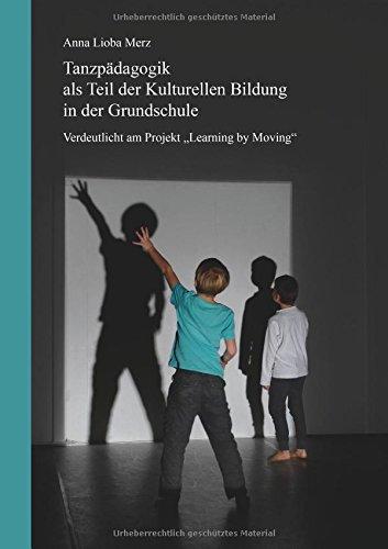 Tanzpädagogik als Teil der kulturellen Bildung in der Grundschule: Verdeutlicht am Projekt Learning by Moving