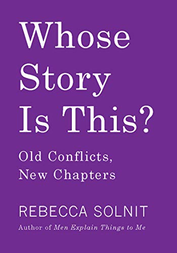 Whose Story Is This?: Old Conflicts, New Chapters (Rebecca Solnit Men Explain Things To Me)