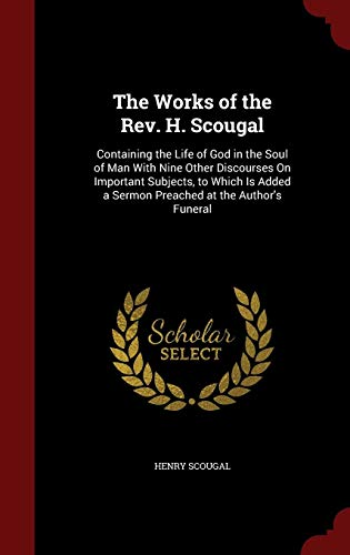 The Works of the Rev. H. Scougal: Containing the Life of God in the Soul of Man With Nine Other Discourses On Important Subjects, to Which Is Added a Sermon Preached at the Author's Funeral