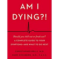 Am I Dying?!: A Complete Guide to Your Symptoms - and What to Do Next