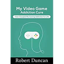 My Video Game Addiction Cure: How I Escaped My Video Game Addiction For Life (Addiction, selfhelp, gaming addiction, video game addiction, internet addiction, computer addiction)