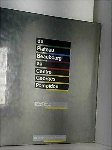 Du plateau Beaubourg au Centre Georges Pompidou: Renzo Piano, Richard Rogers entretien avec Antoine Picon: Renzo Piano, Richard Rogers: 9782858503773: ...