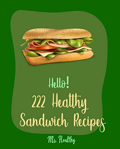 Hello! 222 Healthy Sandwich Recipes: Best Healthy Sandwich Cookbook Ever For Beginners [Veggie Burger Cookbook, Vegetarian Sandwich Cookbook, Greek Cuisine Cookbook, Ground Turkey Recipes] [Book 1] (The Best Veggie Burger Ever)