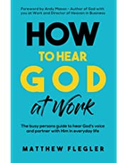 How to Hear God at Work: The busy persons guide to hear God's voice and partner with Him in everyday life