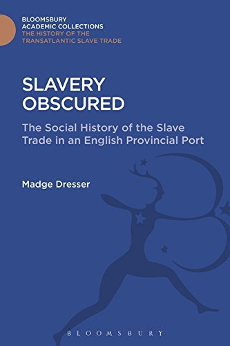 Slavery Obscured: The Social History of the Slave Trade in an English Provincial Port (The Transatlantic Slave Trade: Bloomsbury Academic Collections)