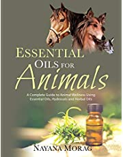 Essential Oils for Animals: A Complete Guide to Animal Wellness Using Essential Oils, Hydrosols, and Herbal Oils