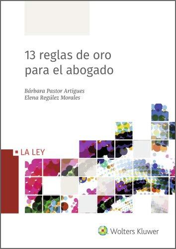 13 reglas de oro para el abogado por Pastor Artigues, Bárbara,Regúlez Morales, Elena,Wolters Kluwer España