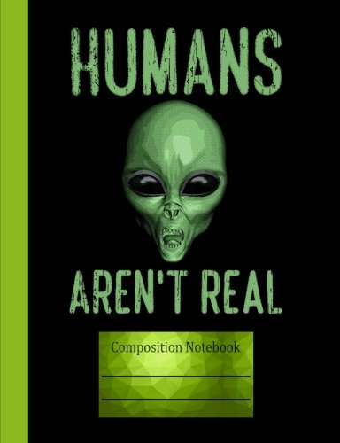 Humans Aren't Real Composition Notebook: Wide Ruled Lined Paper, Writing Journal Book, 100 Lined Pages 7.44 x 9.69 School Teachers, -