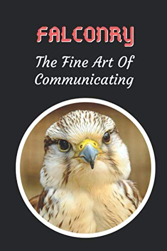 Falconry: The Fine Art Of Communicating: Themed Novelty Lined Notebook / Journal To Write In Perfect Gift Item (6 x 9 inches)