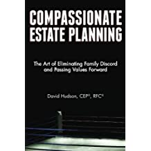 Compassionate Estate Planning: The Art of Eliminating Family Discord and Passing Values Forward