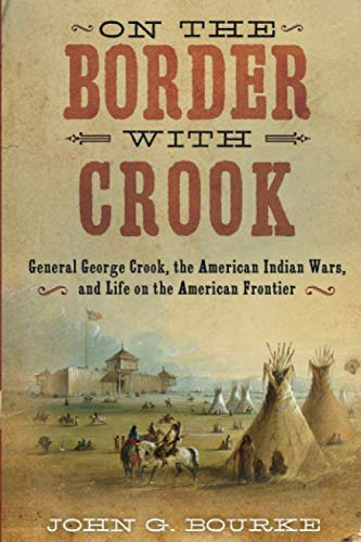 On the Border with Crook: General George Crook, the American Indian Wars, and Life on the American Frontier