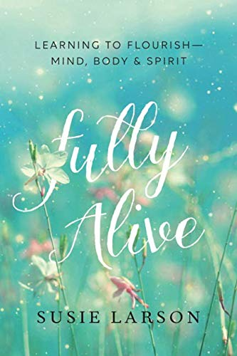Fully Alive: Learning to Flourish--Mind, Body & Spirit