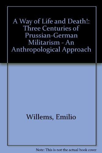 A Way of Life and Death: Three Centuries of Prussian-German Militarism : An Anthropological Approach