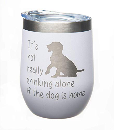 Its not Really Drinking Alone if the Dog is Home Stemless Wine Glass-12oz. - Stainless steel Double insulated Travel Tumbler with Lid-White Powder Coated-Laser Engraved-Dog Lover (white dog)