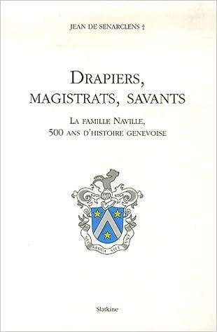 Lire un Drapiers, magistrats, savants : La famille Naville, 500 ans d'histoire genevoise pdf