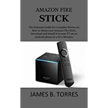 AMAZON FIRE STICK: The Extreme Guide for Complete Novice on How to Setup your Amazon Fire Stick, download and install it to your TV set or Android phone in a Few Minutes.
