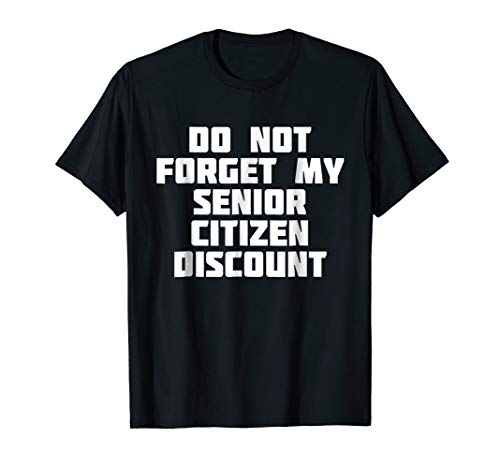 (Don't Forget My Senior Citizen Discount   Funny T-Shirt)