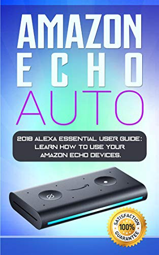 Amazon Echo Auto: 2018 Alexa Essential User Guide: learn how to use your Amazon Echo devices (Best Way To Use Google Drive)