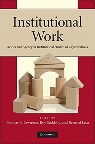Institutional Work: Actors and Agency in Institutional Studies of Organizations