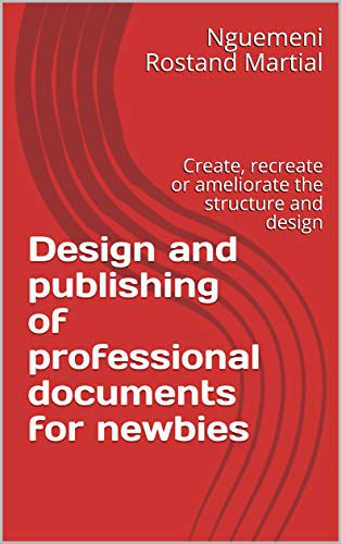 Design and publishing of professional documents for newbies: Create, recreate or ameliorate the structure and design (Print design publishing Book 1) (English Edition)