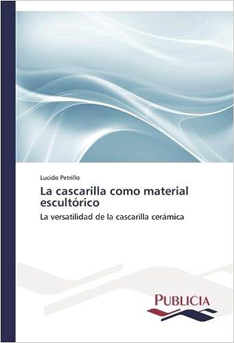La cascarilla como material escultórico: La versatilidad de la cascarilla cerámica (Spanish Edition) (Spanish)