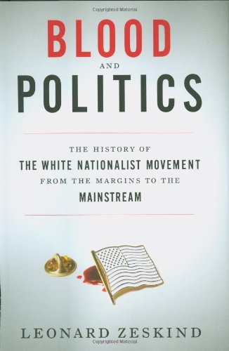 Blood and Politics: The History of the White Nationalist Movement from the Margins to the Mainstream