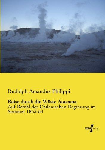 Reise durch die Wueste Atacama: Auf Befehl der Chilenischen Regierung im Sommer 1853-54 (German Edition)