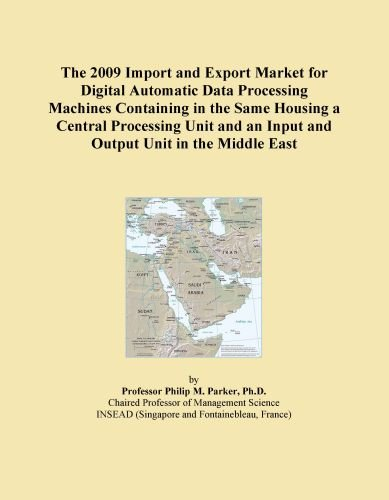 - The 2009 Import and Export Market for Digital Automatic Data Processing Machines Containing in the Same Housing a Central Processing Unit and an Input and Output Unit in the Middle East