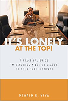 It's Lonely at the Top! A Practical Guide to Becoming a Better Leader of Your Small Company