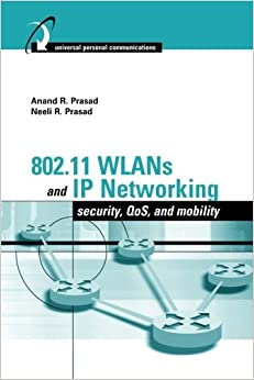 802.11 Wlans and Ip Networking: Security, QoS, and Mobility: Security, Mobility, QoS, and Network Integration (Artech House Universal Personal Communications)