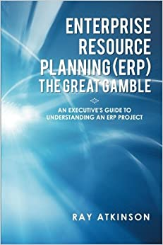 Enterprise Resource Planning (ERP) The Great Gamble: An Executive's Guide to Understanding an ERP Project by Ray Atkinson (2013-06-26)