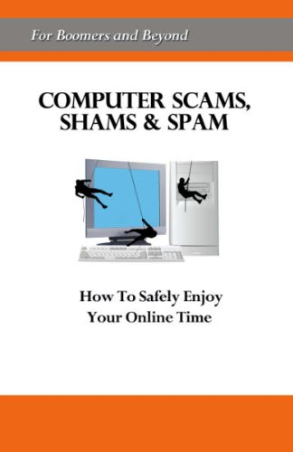 Computer Scams, Shams & Spam: How to Safely Enjoy Your Online Time [For Boomers and Beyond]