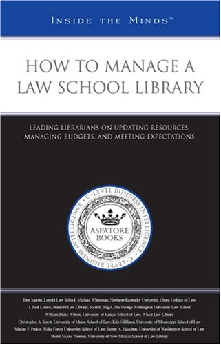 How to Manage a Law School Library: Leading Librarians on Updating Resources, Managing Budgets, and Meeting Expectations (Inside the Minds)