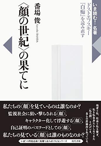 〈顔の世紀〉の果てに: ドストエフスキー『白痴』を読み直す (いま読む!名著)
