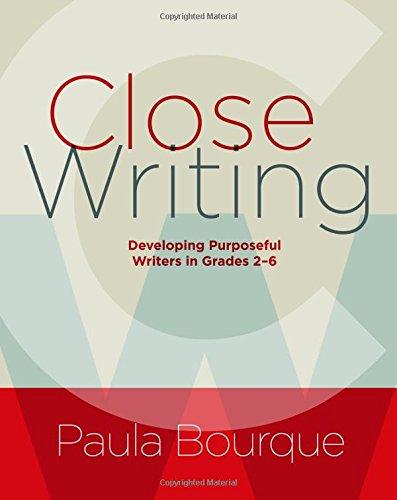 Close Writing: Developing Purposeful Writers in Grades 2-6
