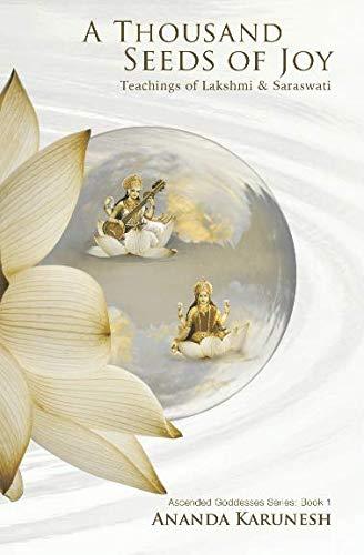 A Thousand Seeds of Joy: Teachings of Lakshmi and Saraswati (Ascended Goddesses Series)