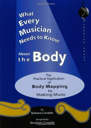 What Every Musician Needs to Know About the Body:The Application of Body Mapping to Making Music