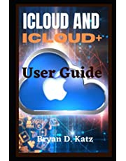 ICLOUD AND ICLOUD+ USER GUIDE: An Instructional Manual To Set Up And Effectively Use iCloud On Your iPhone, Mac, iPod, iPad, And Pc's For Beginners And Seniors