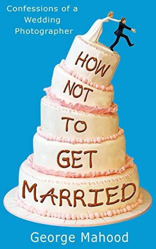(How Not to Get Married: Confessions of a Wedding Photographer)