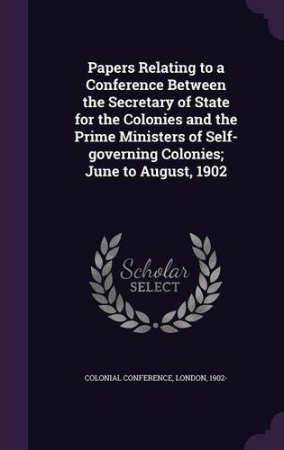 Read Online Papers Relating to a Conference Between the Secretary of State for the Colonies and the Prime Ministers of Self-Governing Colonies; June to August, 1902 PDF