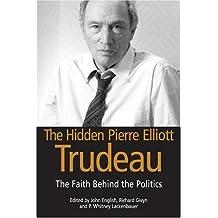 The Hidden Pierre Elliott Trudeau: The Faith behind the Politics