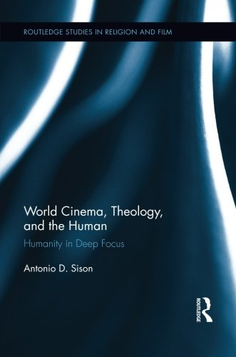 World Cinema, Theology, and the Human: Humanity in Deep Focus (Routledge Studies in Religion and Film)