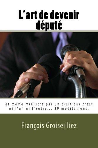 L Art De Devenir Depute Et Meme Ministre Par Un Oisif Qui N Est Ni L Un Ni L Autre French Edition Groiseilliez Francois De Aojb Editions 9781500221881 Amazon Com Books
