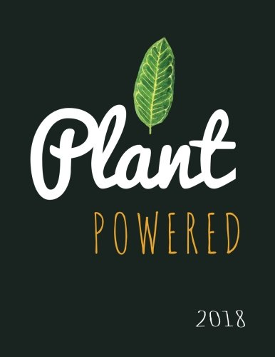 Plant Powered Vegan 2018: Vegan Weekly Monthly Planner Calendar Organiser and Journal with Inspirational Quotes + To Do Lists with Vegan Design Cover (Vegan Gifts) (Volume 14)