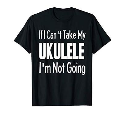 If I Can't Take My Ukulele Funny String Instrument Shirt