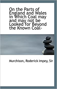 Book On the Parts of England and Wales in Which Coal may and may not be Looked for Beyond the Known Coal-