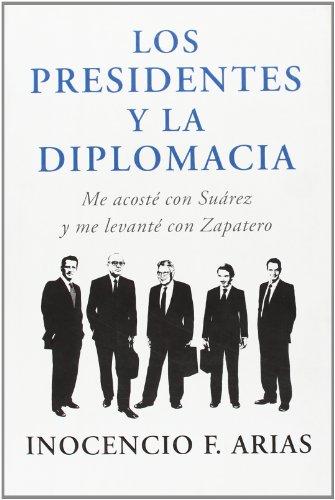 Descargar Libro Los Presidentes Y La Diplomacia: Me Acosté Con Suárez Y Me Levanté Con Zapatero Inocencio F. Arias