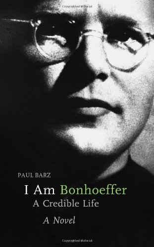 I Am Bonhoeffer: A Credible Life : A Novel